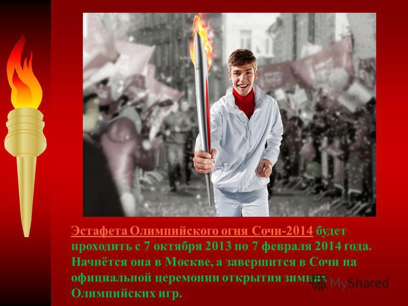 Эстафета Олимпийского огня Сочи-2014Эстафета Олимпийского огня Сочи-2014 будет проходить с 7 октября 2013 по 7 февраля 2014 года. Начнётся она в Москве, а завершится в Сочи на официальной церемонии открытия зимних Олимпийских игр.