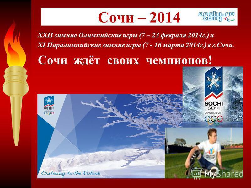 XXII зимние Олимпийские игры (7 – 23 февраля 2014 г.) и XI Паралимпийские зимние игры (7 - 16 марта 2014 г.) в г.Сочи. Сочи ждёт своих чемпионов! Сочи – 2014