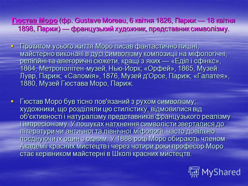 Гюстав Моро (фр. Gustave Moreau, 6 квітня 1826, Париж 18 квітня 1898, Париж) французький художник, представник символізму. Протягом усього життя Моро писав фантастично пишні, майстерно виконані в дусі символізму композиції на міфологічні, релігійні т