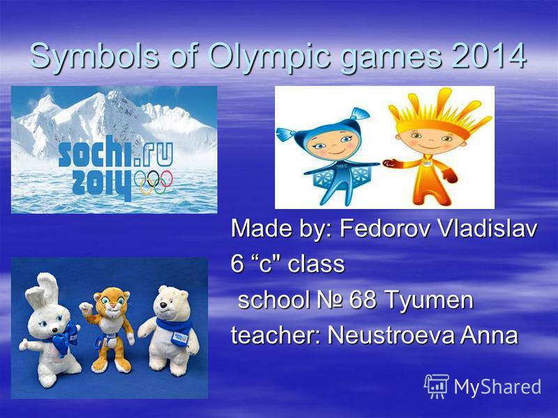 Symbols of Olympic games 2014 Made by: Fedorov Vladislav 6 c class school 68 Tyumen school 68 Tyumen teacher: Neustroevа Anna