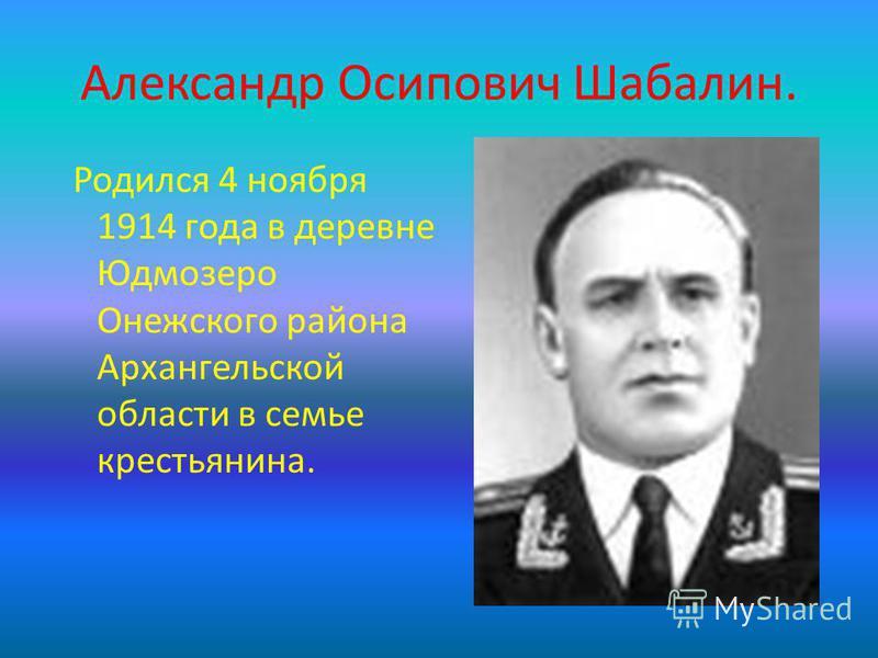 Александр Осипович Шабалин. Родился 4 ноября 1914 года в деревне Юдмозеро Онежского района Архангельской области в семье крестьянина.