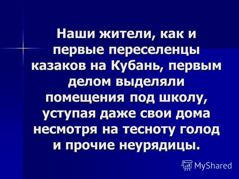 Наши жители, как и первые переселенцы казаков на Кубань, первым делом выделяли помещения под школу, уступая даже свои дома несмотря на тесноту голод и прочие неурядицы.