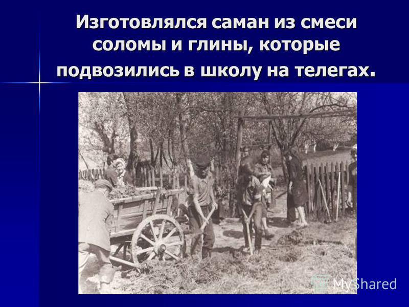 Изготовлялся саман из смеси соломы и глины, которые подвозились в школу на телегах.