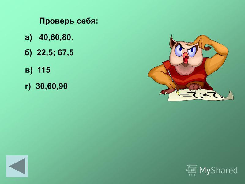 Проверь себя: а) 40,60,80. б) 22,5; 67,5 в) 115 г) 30,60,90