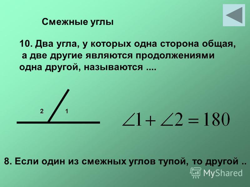 Смежные углы 10. Два угла, у которых одна сторона общая, а две другие являются продолжениями одна другой, называются.... 12 8. Если один из смежных углов тупой, то другой..