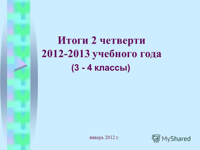 Итоги 2 четверти 2012-2013 учебного года (3 - 4 классы) январь 2012 г.