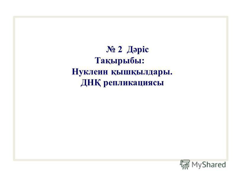 2 Дәріс Тақырыбы: Нуклеин қышқылдары. ДНҚ репликациясы