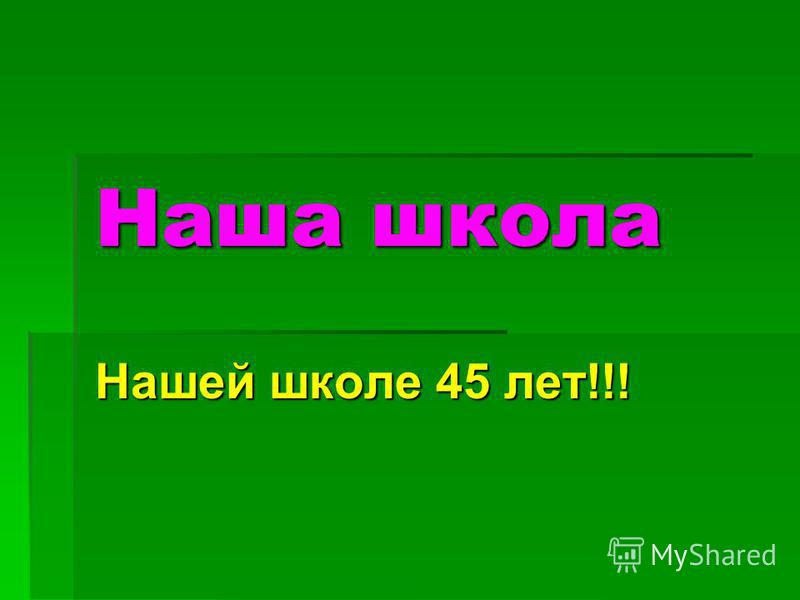 Наша школа Нашей школе 45 лет!!!