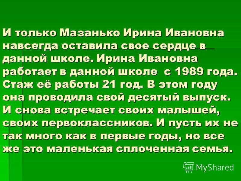 И только Мазанько Ирина Ивановна навсегда оставила свое сердце в данной школе. Ирина Ивановна работает в данной школе с 1989 года. Стаж её работы 21 год. В этом году она проводила свой десятый выпуск. И снова встречает своих малышей, своих первокласс