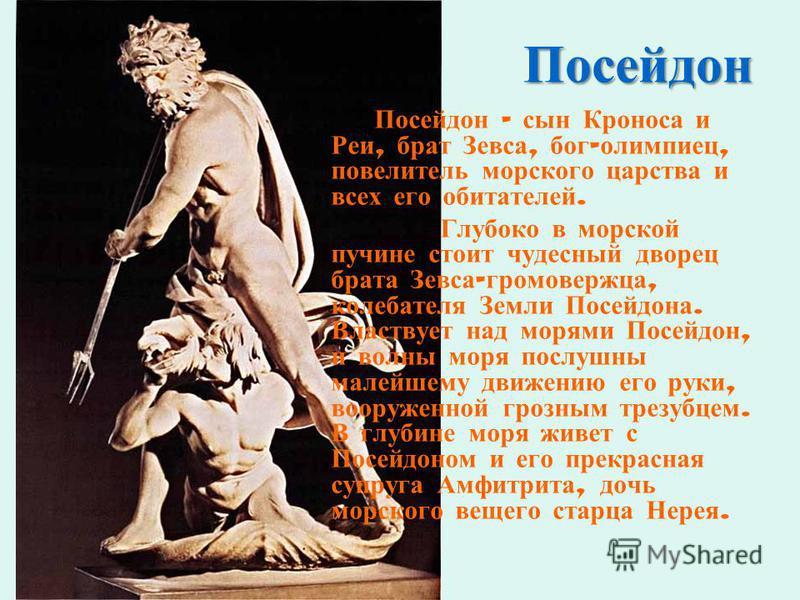 Посейдон Посейдон – сын Кроноса и Реи, брат Зевса, бог - олимпиец, повелитель морского царства и всех его обитателей. Глубоко в морской пучине стоит чудесный дворец брата Зевса - громовержца, колебателя Земли Посейдона. Властвует над морями Посейдон,