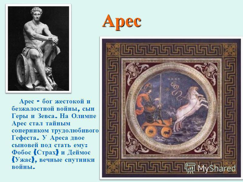 Арес Арес – бог жестокой и безжалостной войны, сын Геры и Зевса. На Олимпе Арес стал тайным соперником трудолюбивого Гефеста. У Ареса двое сыновей под стать ему : Фобос ( Страх ) и Деймос ( Ужас ), вечные спутники войны.