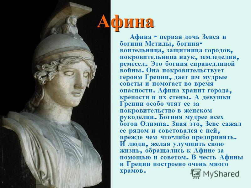 Афина Афина – первая дочь Зевса и богини Метиды, богиня - воительница, защитница городов, покровительница наук, земледелия, ремесел. Это богиня справедливой войны. Она покровительствует героям Греции, дает им мудрые советы и помогает во время опаснос