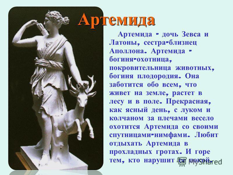 Артемида Артемида – дочь Зевса и Латоны, сестра - близнец Аполлона. Артемида – богиня - охотница, покровительница животных, богиня плодородия. Она заботится обо всем, что живет на земле, растет в лесу и в поле. Прекрасная, как ясный день, с луком и к