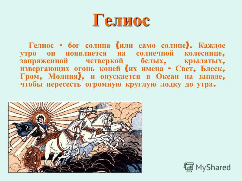 Гелиос Гелиос – бог солнца ( или само солнце ). Каждое утро он появляется на солнечной колеснице, запряженной четверкой белых, крылатых, извергающих огонь коней ( их имена – Свет, Блеск, Гром, Молния ), и опускается в Океан на западе, чтобы пересесть