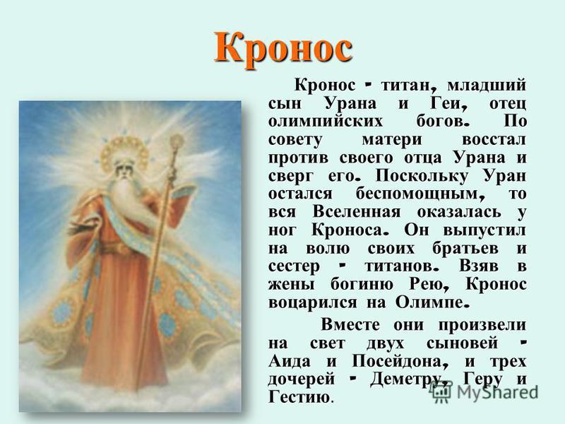 Кронос Кронос – титан, младший сын Урана и Геи, отец олимпийских богов. По совету матери восстал против своего отца Урана и сверг его. Поскольку Уран остался беспомощным, то вся Вселенная оказалась у ног Кроноса. Он выпустил на волю своих братьев и с