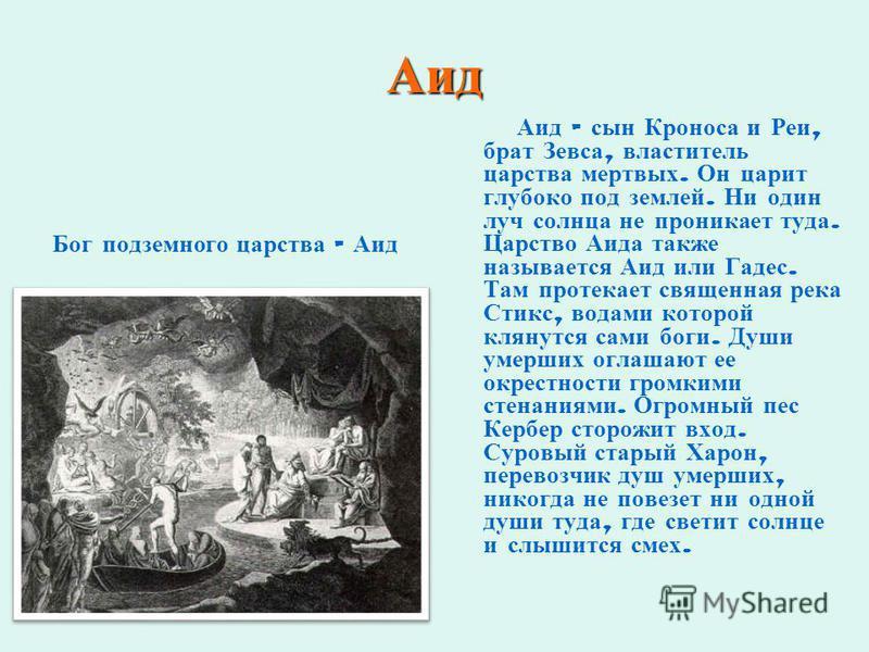 Аид Бог подземного царства - Аид Аид – сын Кроноса и Реи, брат Зевса, властитель царства мертвых. Он царит глубоко под землей. Ни один луч солнца не проникает туда. Царство Аида также называется Аид или Гадес. Там протекает священная река Стикс, вода