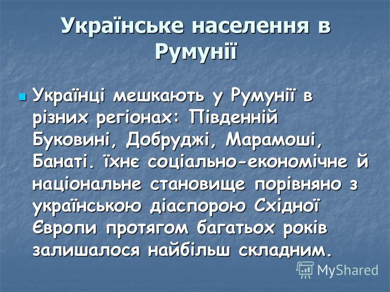 Українське населення в Румунії Українці мешкають у Румунії в різних регіонах: Південній Буковині, Добруджі, Марамоші, Банаті. їхнє соціально-економічне й національне становище порівняно з українською діаспорою Східної Європи протягом багатьох років з