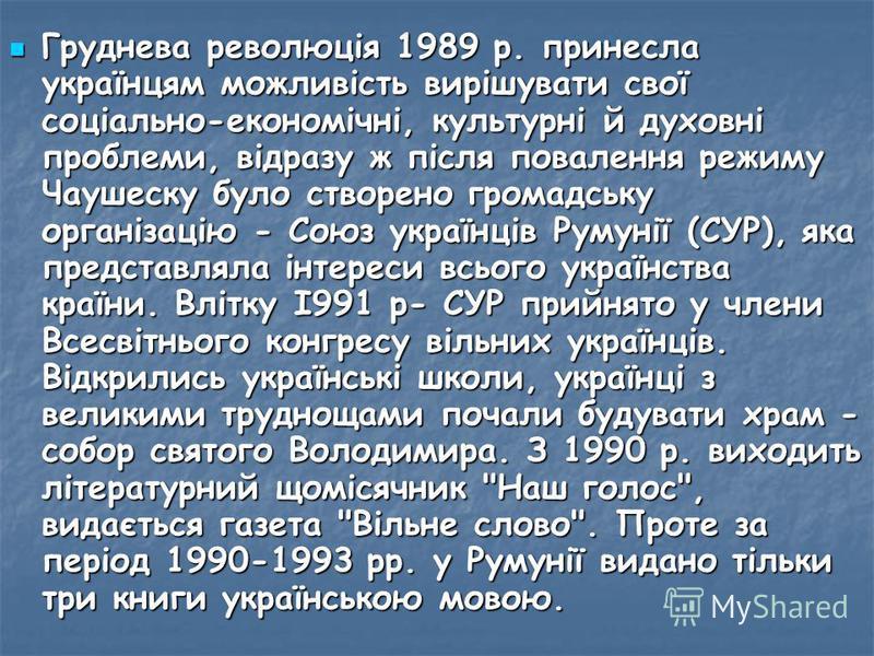Груднева революція 1989 р. принесла українцям можливість вирішувати свої соціально-економічні, культурні й духовні проблеми, відразу ж після повалення режиму Чаушеску було створено громадську організацію - Союз українців Румунії (СУР), яка представля