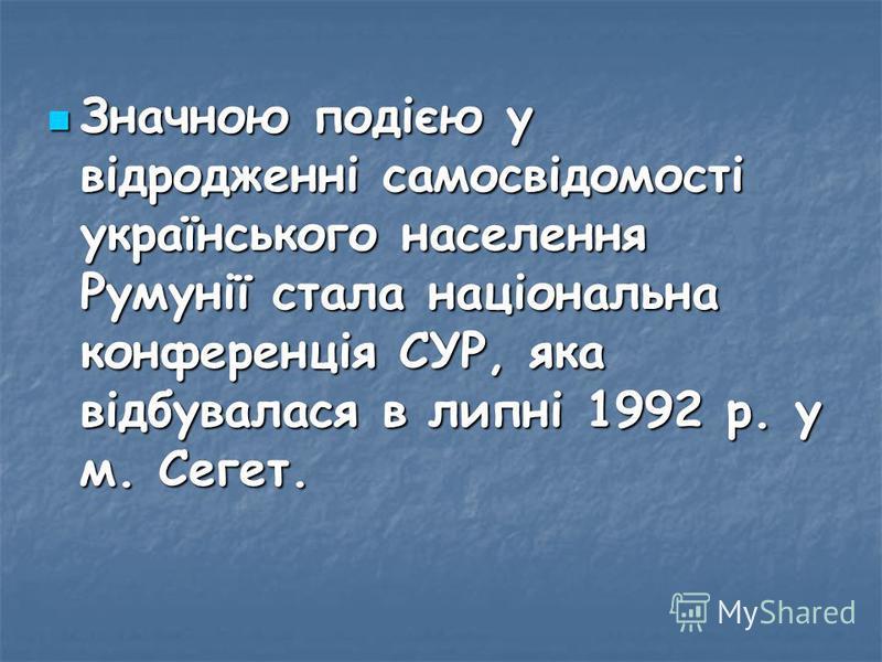 Значною подією у відродженні самосвідомості українського населення Румунії стала національна конференція СУР, яка відбувалася в липні 1992 р. у м. Сегет. Значною подією у відродженні самосвідомості українського населення Румунії стала національна кон