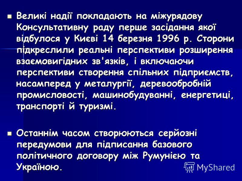 Великі надії покладають на міжурядову Консультативну раду перше засідання якої відбулося у Києві 14 березня 1996 р. Сторони підкреслили реальні перспективи розширення взаємовигідних зв'язків, і включаючи перспективи створення спільних підприємств, на