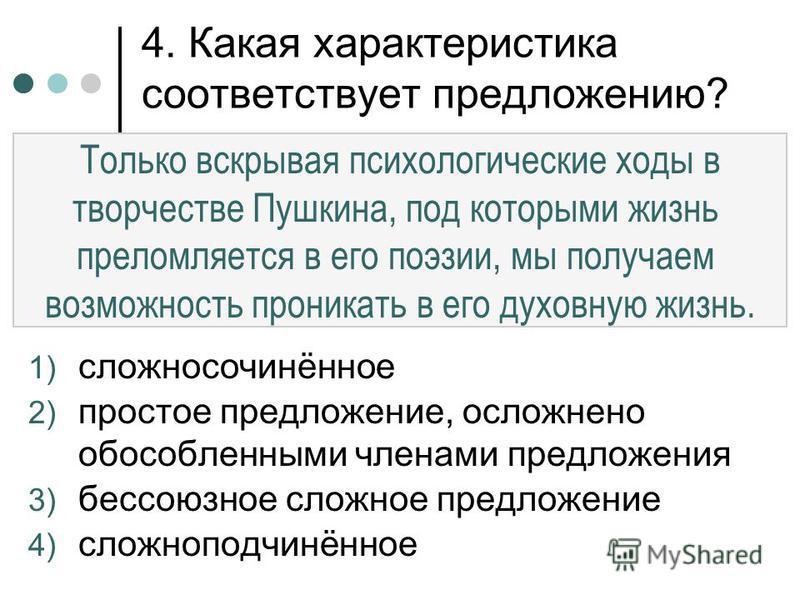 4. Какая характеристика соответствует предложению? 1) сложносочинённое 2) простое предложение, осложнено обособленными членами предложения 3) бессоюзное сложное предложение 4) сложноподчинённое Только вскрывая психологические ходы в творчестве Пушкин