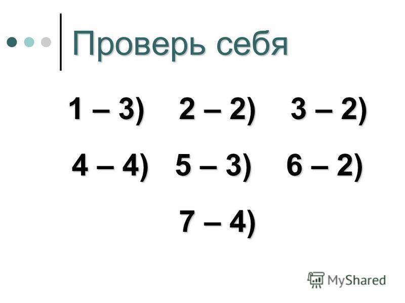 Проверь себя 1 – 3) 2 – 2) 3 – 2) 4 – 4) 5 – 3) 6 – 2) 7 – 4)