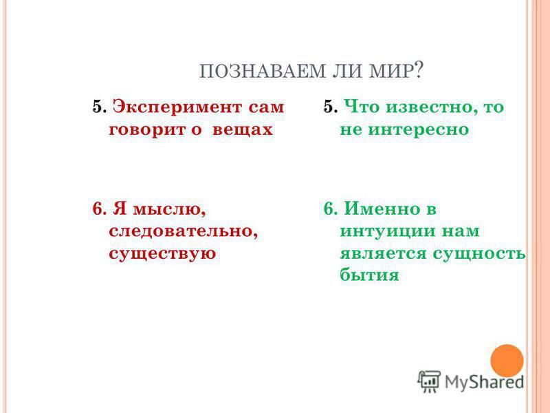 ПОЗНАВАЕМ ЛИ МИР ? 5. Эксперимент сам говорит о вещах 6. Я мыслю, следовательно, существую 5. Что известно, то не интересно 6. Именно в интуиции нам является сущность бытия