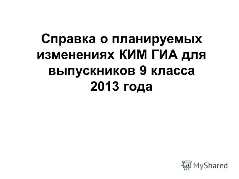 Справка о планируемых изменениях КИМ ГИА для выпускников 9 класса 2013 года