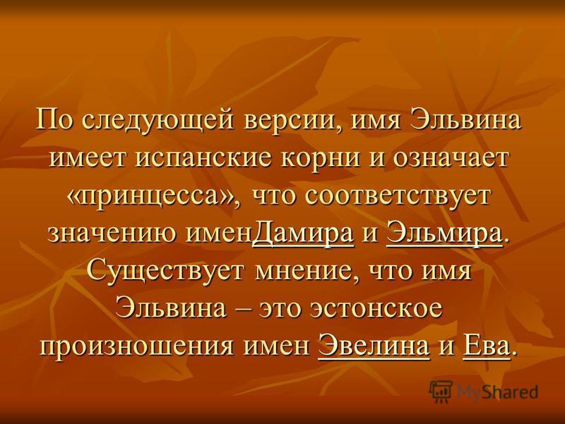 По следующей версии, имя Эльвина имеет испанские корни и означает «принцесса», что соответствует значению имен Дамира и Эльмира. Существует мнение, что имя Эльвина – это эстонское произношения имен Эвелина и Ева. Дамира ЭльмираЭвелина ЕваДамира Эльми