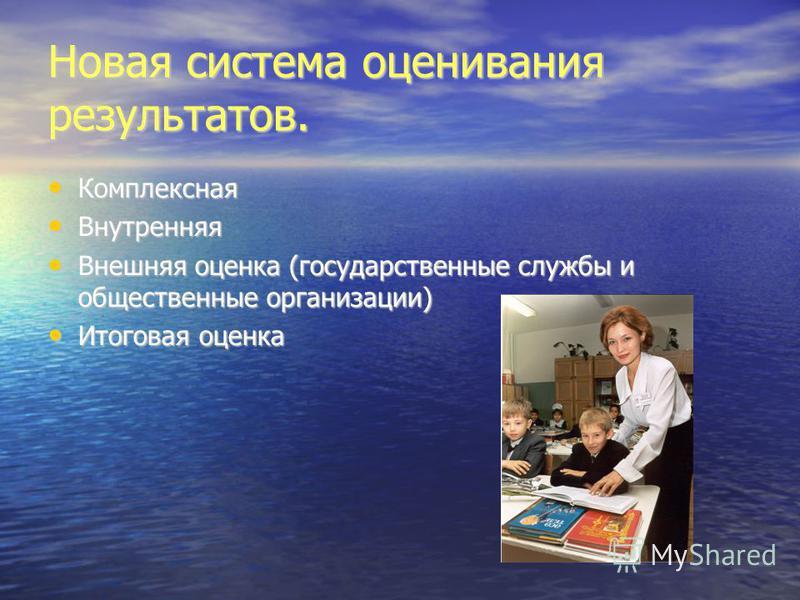 Новая система оценивания результатов. Комплексная Внутренняя Внешняя оценка (государственные службы и общественные организации) Итоговая оценка