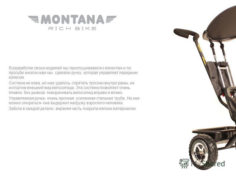 В разработке своих моделей мы прислушиваемся к клиентам и по просьбе многих мам мы сделали ручку, которая управляет передним колесом. Система не нова, но нам удалось спрятать тросики внутри рамы, не испортив внешний вид велосипеда. Эта система позвол