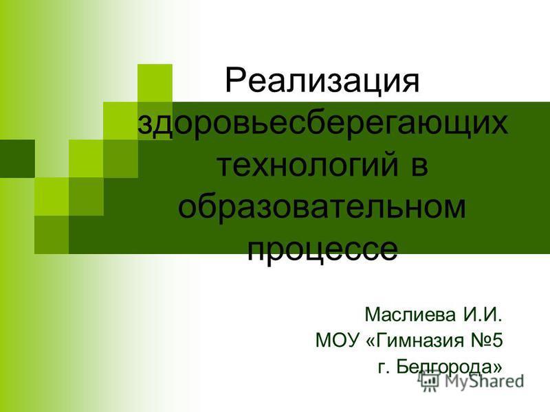 Реализация здоровьесберегающих технологий в образовательном процессе Маслиева И.И. МОУ «Гимназия 5 г. Белгорода»