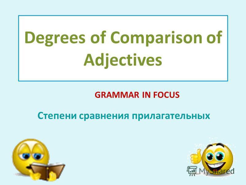 Degrees of Comparison of Adjectives Степени сравнения прилагательных GRAMMAR IN FOCUS