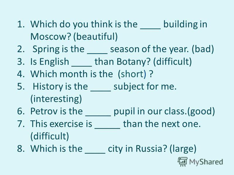 1. Which do you think is the ____ building in Moscow? (beautiful) 2. Spring is the ____ season of the year. (bad) 3. Is English ____ than Botany? (difficult) 4. Which month is the (short) ? 5. History is the ____ subject for me. (interesting) 6. Petr