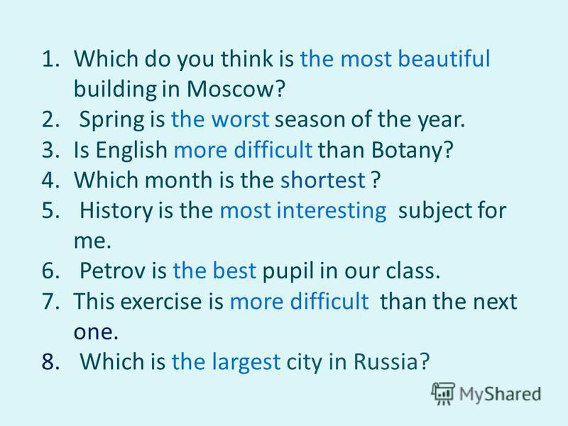 1. Which do you think is the most beautiful building in Moscow? 2. Spring is the worst season of the year. 3. Is English more difficult than Botany? 4. Which month is the shortest ? 5. History is the most interesting subject for me. 6. Petrov is the