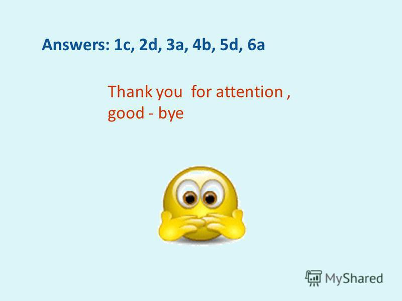 Answers: 1c, 2d, 3a, 4b, 5d, 6a Thank you for attention, good - bye