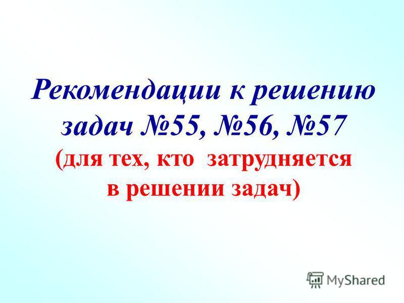 Рекомендации к решению задач 55, 56, 57 (для тех, кто затрудняется в решении задач)