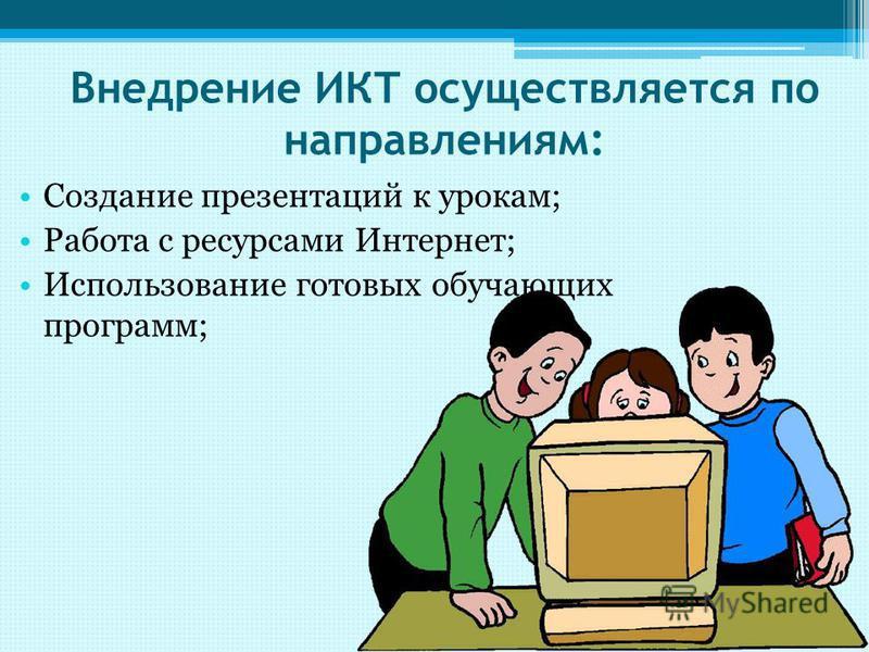 Внедрение ИКТ осуществляется по направлениям: Создание презентаций к урокам; Работа с ресурсами Интернет; Использование готовых обучающих программ;