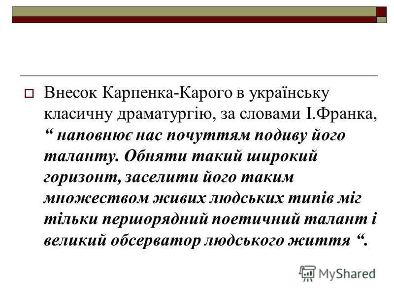 Внесок Карпенка-Карого в українську класичну драматургію, за словами І.Франка, наповнює нас почуттям подиву його таланту. Обняти такий широкий горизонт, заселити його таким множеством живих людських типів міг тільки першорядний поетичний талант і вел