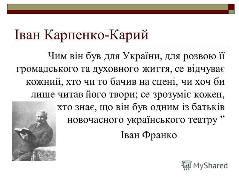 Іван Карпенко-Карий Чим він був для України, для розвою її громадського та духовного життя, се відчуває кожний, хто чи то бачив на сцені, чи хоч би лише читав його твори; се зрозуміє кожен, хто знає, що він був одним із батьків новочасного українсько