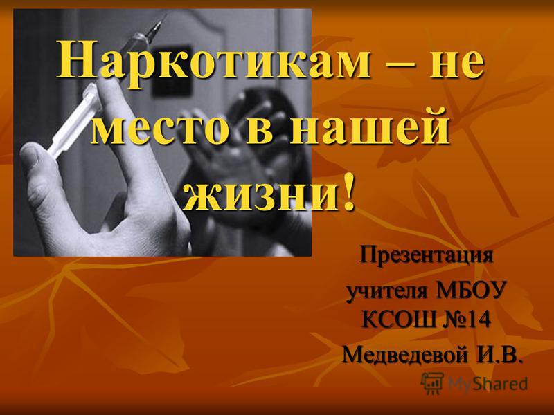 Наркотикам – не место в нашей жизни! Презентация учителя МБОУ КСОШ 14 Медведевой И.В. Медведевой И.В.
