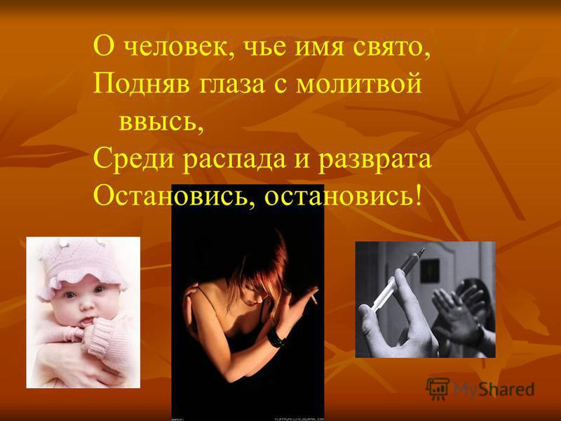 О человек, чье имя свято, Подняв глаза с молитвой ввысь, Среди распада и разврата Остановись, остановись!