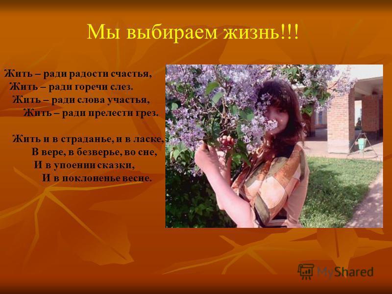 Мы выбираем жизнь!!! Жить – ради радости счастья, Жить – ради горечи слез. Жить – ради слова участья, Жить – ради прелести грез. Жить и в страданье, и в ласке, В вере, в безверье, во сне, И в упоении сказки, И в поклоненье весне.