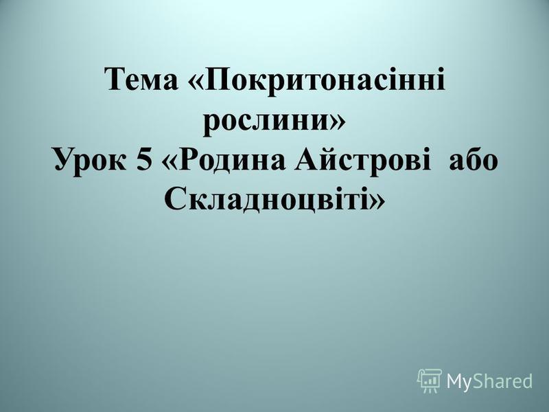 Тема «Покритонасінні рослини» Урок 5 «Родина Айстрові або Складноцвіті»