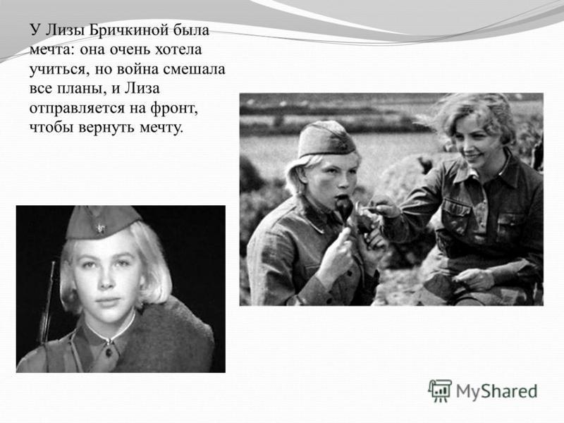У Лизы Бричкиной была мечта: она очень хотела учиться, но война смешала все планы, и Лиза отправляется на фронт, чтобы вернуть мечту.