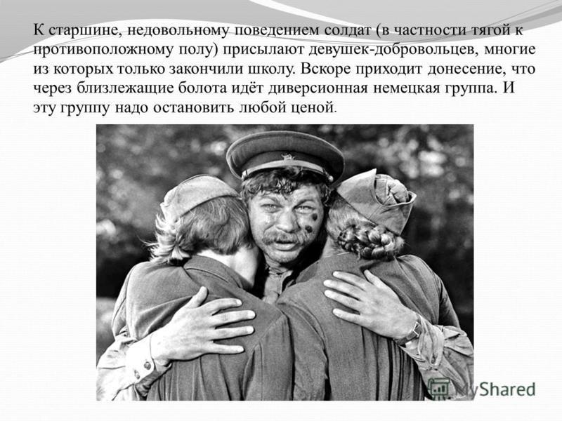 К старшине, недовольному поведением солдат (в частности тягой к противоположному полу) присылают девушек-добровольцев, многие из которых только закончили школу. Вскоре приходит донесение, что через близлежащие болота идёт диверсионная немецкая группа