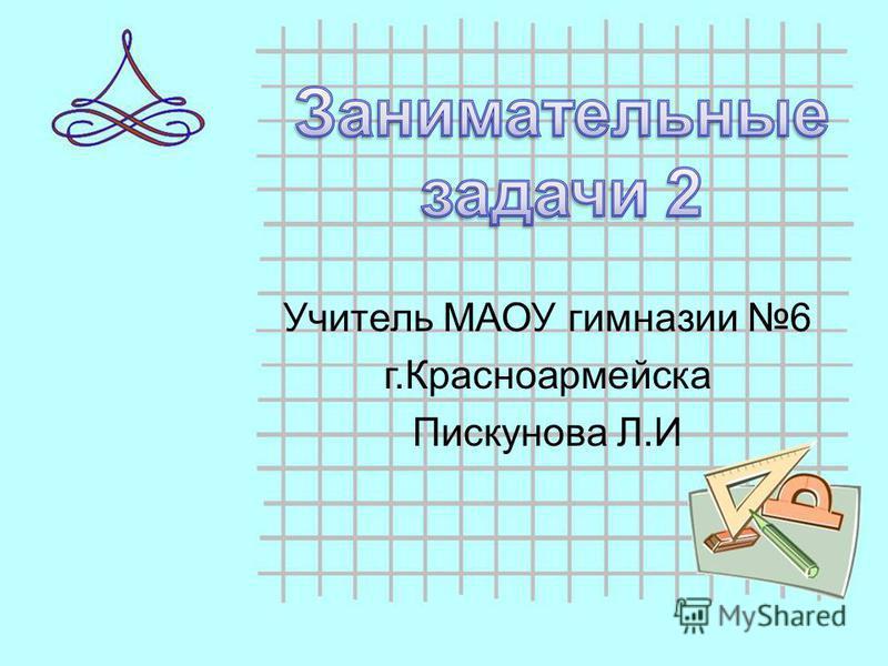 Учитель МАОУ гимназии 6 г.Красноармейска Пискунова Л.И