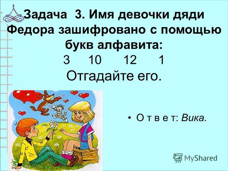 Задача 3. Имя девочки дяди Федора зашифровано с помощью букв алфавита: 3 10 12 1 Отгадайте его. О т в е т: Вика.
