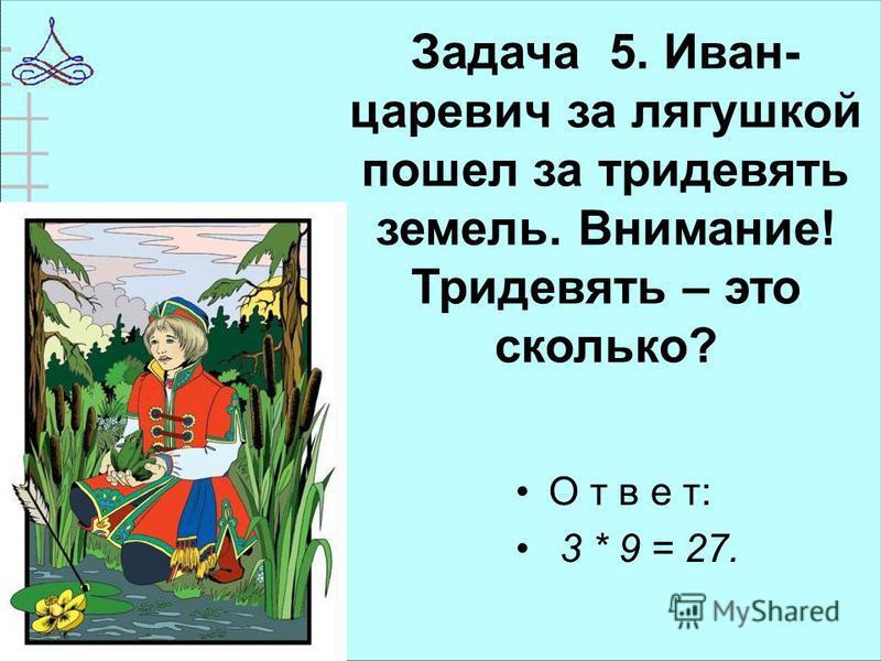 Задача 5. Иван- царевич за лягушкой пошел за тридевять земель. Внимание! Тридевять – это сколько? О т в е т: 3 * 9 = 27.