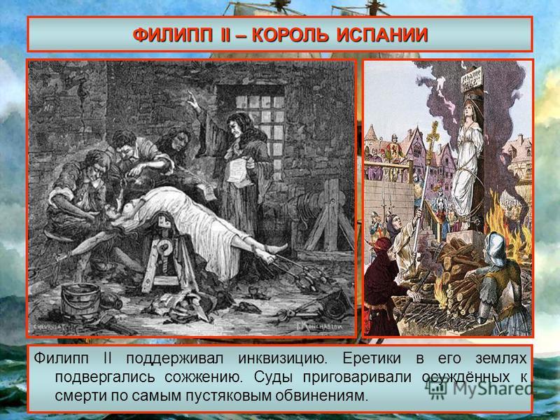 ФИЛИПП II – КОРОЛЬ ИСПАНИИ Филипп II поддерживал инквизицию. Еретики в его землях подвергались сожжению. Суды приговаривали осуждённых к смерти по самым пустяковым обвинениям.